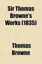 Sir Thomas Browne's Works (Volume 4); Including His Life and Correspondence
