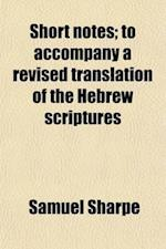 Short Notes; To Accompany a Revised Translation of the Hebrew Scriptures. to Accompany a Revised Translation of the Hebrew Scriptures af Samuel Sharpe