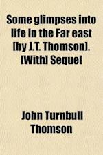 Some Glimpses Into Life in the Far East [By J.T. Thomson]. [With] Sequel af John Turnbull Thomson