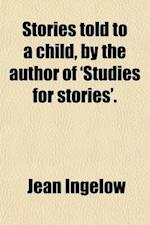 Stories Told to a Child, by the Author of 'Studies for Stories'. af Jean Ingelow