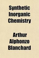 Synthetic Inorganic Chemistry; A Course of Laboratory and Classroom Study for First Year College Students af Arthur Alphonzo Blanchard