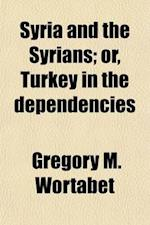 Syria and the Syrians (Volume 1); Or, Turkey in the Dependencies af Gregory M. Wortabet