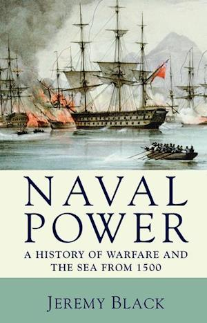 Naval Power: A History of Warfare and the Sea from 1500