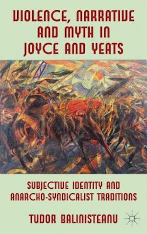 Violence, Narrative and Myth in Joyce and Yeats: Subjective Identity and Anarcho-Syndicalist Traditions