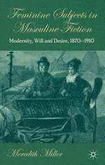 Feminine Subjects in Masculine Fiction: Modernity, Will and Desire, 1870-1910