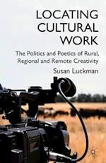 Locating Cultural Work: The Politics and Poetics of Rural, Regional and Remote Creativity af Susan Luckman