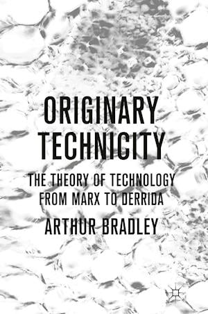 Originary Technicity: The Theory of Technology from Marx to Derrida