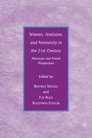Women, Feminism, and Femininity in the 21st Century: American and French Perspectives