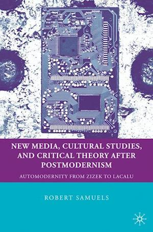 New Media, Cultural Studies, and Critical Theory after Postmodernism: Automodernity from Zizek to Laclau