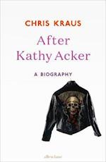 After Kathy Acker af Chris Kraus