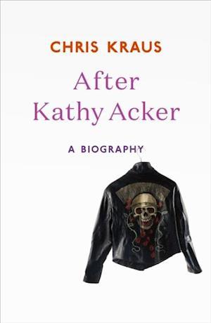 After Kathy Acker af Chris Kraus