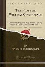 The Plays of William Shakespeare, Vol. 5: Containing, King John; King Richard II.; King Henry IV., Part I; King Henry IV., Part II (Classic Reprint)