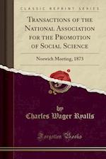 Transactions of the National Association for the Promotion of Social Science: Norwich Meeting, 1873 (Classic Reprint)