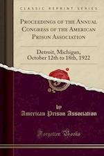 Proceedings of the Annual Congress of the American Prison Association: Detroit, Michigan, October 12th to 18th, 1922 (Classic Reprint)