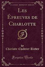 Les Epreuves de Charlotte (Classic Reprint) af Charlotte Chabrier Rieder