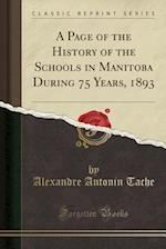 A Page of the History of the Schools in Manitoba During 75 Years, 1893 (Classic Reprint)