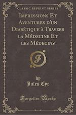 Impressions Et Aventures D'Un Diabetique a Travers La Medecine Et Les Medecins (Classic Reprint) af Jules Cyr