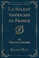 Le Soldat Americain En France (Classic Reprint)