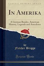In Amerika: A German Reader, American History, Legends and Anecdotes (Classic Reprint)