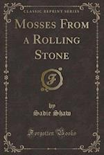 Mosses from a Rolling Stone (Classic Reprint) af Sadie Shaw