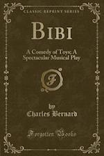 Bibi: A Comedy of Toys; A Spectacular Musical Play (Classic Reprint) af Charles Bernard