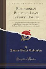 Robinsonian Building-Loan Interest Tables: A Complete Reference Book for the Use of Building-Loan and Co-Operative Bank, and Other Accountants and Age