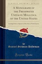 A Monograph of the Freshwater Univalve Mollusca of the United States: Including Notices of Species in Other Parts of North America (Classic Reprint)