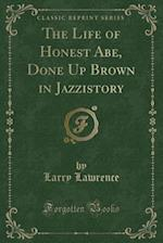 The Life of Honest Abe, Done Up Brown in Jazzistory (Classic Reprint) af Larry Lawrence