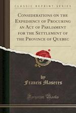 Considerations on the Expediency of Procuring an Act of Parliament for the Settlement of the Province of Quebec (Classic Reprint)