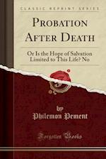 Probation After Death: Or Is the Hope of Salvation Limited to This Life? No (Classic Reprint) af Philemon Pement