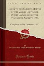 Index to the Subject-Matter of the Works Contained in the Catalogue of the Statistical Society, 1886: Completed to 31st December, 1883 (Classic Reprin