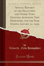 Annual Reports of the Selectmen and Other Town Officers, Acworth, New Hampshire, for the Year Ending January 31, 1939 (Classic Reprint)