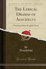 The Lyrical Dramas of Aeschylus: Translated Into English Verse (Classic Reprint)