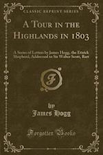 A Tour in the Highlands in 1803: A Series of Letters by James Hogg, the Ettrick Shepherd, Addressed to Sir Walter Scott, Bart (Classic Reprint) af James Hogg