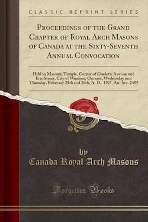 Proceedings of the Grand Chapter of Royal Arch Masons of Canada at the Sixty-Seventh Annual Convocation: Held in Masonic Temple, Corner of Ouelette Av
