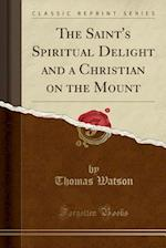 The Saint's Spiritual Delight and a Christian on the Mount (Classic Reprint)