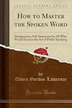 How to Master the Spoken Word: Designed as a Self-Instructor for All Who Would Excel in the Art of Public Speaking (Classic Reprint)