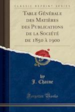Table Generale Des Matieres Des Publications de La Societe de 1850 a 1900 (Classic Reprint)