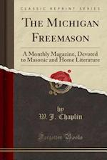 The Michigan Freemason: A Monthly Magazine, Devoted to Masonic and Home Literature (Classic Reprint)