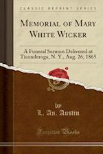 Memorial of Mary White Wicker: A Funeral Sermon Delivered at Ticonderoga, N. Y., Aug. 26, 1865 (Classic Reprint)