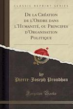 de La Creation de L'Ordre Dans L'Humanite, Ou Principes D'Organisation Politique (Classic Reprint)