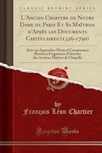 L'Ancien Chapitre de Notre Dame de Paris Et Sa Maitrise D'Apres Les Documents Capitulaires (1326-1790)