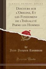 Discours Sur L'Origine, Et Les Fondemens de L'Inegalite Parmi Les Hommes (Classic Reprint)