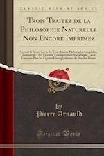 Trois Traitez de La Philosophie Naturelle Non Encore Imprimez