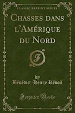 Chasses Dans L'Amerique Du Nord (Classic Reprint) af Benedict-Henry Revoil