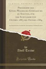 Programm Des Konig-Wilhelms-Gymnasiums Zu Stettin, Fur Das Schuljahr Von Ostern 1883 Bis Ostern 1884