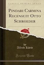 Pindari Carmina Recensuit Otto Schroeder (Classic Reprint)