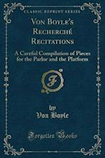 Von Boyle's Recherché Recitations: A Careful Compilation of Pieces for the Parlor and the Platform (Classic Reprint) af Von Boyle