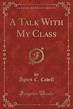 A Talk with My Class (Classic Reprint) af Agnes C. Cabell