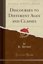 Discourses to Different Ages and Classes (Classic Reprint)